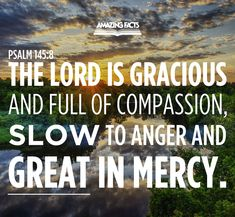 The LORD is gracious, and full of compassion; slow to anger, and of great mercy. Psalms 145:8