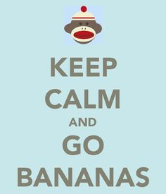 Keep Calm and Go Bananas
