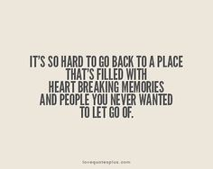 """""""It's so hard to go back to a place that's filled with heart breaking memories, and people you never wanted to let go of."""""""