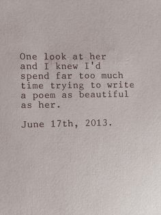 One look at her and I knew I'd spend far too much time trying to write a poem as beautiful as her. - June 17th, 2013.