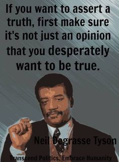 If you want to assert a truth, first make sure it's not an opinion you desperately want to believe. Neil Degrasse Tyson.  what is true