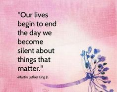 Our lives begin to end the day we become silent about things that matter. MLK