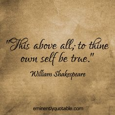 This Above All; To Thine Own Self Be True ►► http://www.eminentlyquotable.com/this-above-all-to-thine-own-self-be-true/?i=p