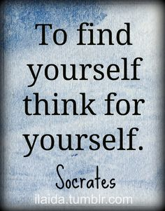 """To find yourself, think for yourself."" - Socrates   ~A hard lesson to learn, but the older I get, the more I know myself."