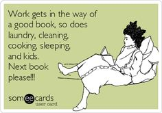 Work gets in the way of a good book, so does laundry, cleaning, cooking, sleeping, and kids. Next book please!!!