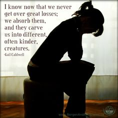 I know now that we never get over great losses; we absorb them, and they carve us into different, often kinder, creatures. Quote by Gail Caldwell. | Conexus Counselling - Compassionately Improving Connections