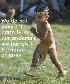 We do not inherit the earth from our ancestors, we borrow it from our children. - Native American saying Petit amérindien Native American Children, Native American Wisdom, Native American Beauty, Native American History, American Indians, American Symbols, American Women, Native Child, American Spirit
