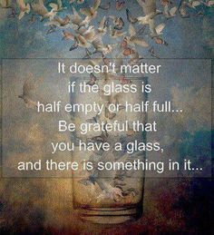 It doesn't matter if the glass is half empty or half full...Be grateful that you have a glass, and there is something in it...