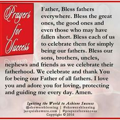 PRAYER FOR SUCCESS: Father, Bless fathers everywhere. Bless the great ones, the good ones and even those who may have fallen short. Bless each of us to celebrate them for simply being our fathers. Bless our sons, brothers, uncles, nephews and friends as we celebrate their fatherhood. We celebrate and thank You for being our Father of all fathers. I love you and adore you for loving, protecting and guiding me every day. Amen. #showersblessing #prayersforsuccess www.prayersforsuccess.com