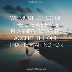 """Quote of The Day """"We must let go of the life we have planned, so as to accept the one that is waiting for us."""" - Joseph Campbell http://lnk.al/3OYk"""