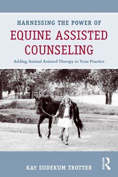 """Harnessing the Power of Equine Assisted Counseling: Animal Assisted Therapy to Your Practice"""""""