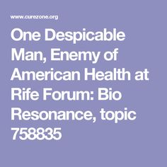 One Despicable Man, Enemy of American Health at Rife Forum: Bio Resonance, topic 758835