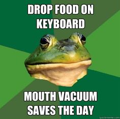 Drop food on keyboard Mouth vacuum saves the day