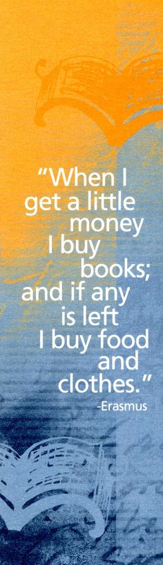 """""""When I get a little money I buy books; and if any is left I buy food and clothes."""" -Erasmus"""