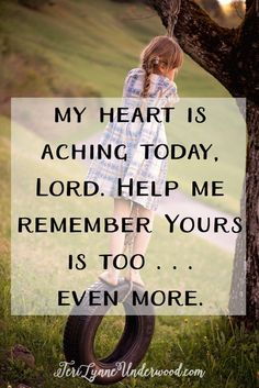 My heart is aching today, Lord. Help me remember Yours is too . . . and even more. Remind me, Lord, that You are good—no matter what. You are comfort for the aching. You are healing for the hurting. You are hope for the desperate. You are not surprised or shaken. And You are in control.