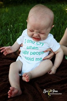 I Only Cry When Ugly People Hold Me haha!