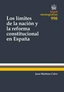 Los límites de la nación y la reforma constitucional en España / Juan Martínez Calvo.    Tirant lo Blanch, 2015