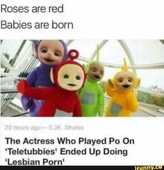 Roses are red Babies are born The Actress Who Played Po On 'Teletubbies' Ended Up Doing 'Lesbian Porn' – popular memes on the site iFunny.co #teletubbies #tvshows #roses #red #babies #born #the #actress #who #played #po #on #teletubbies #ended #up #doing #lesbian #porn #pic