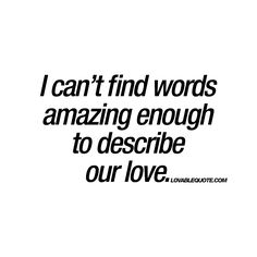"""""""I can't find words amazing enough to describe our love."""" - This love quote is all about that amazing love you have for each other that you simple can not describe with words. 