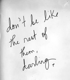 Don't be like the rest of them, Darling x