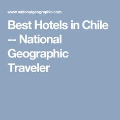 Best Hotels in Chile -- National Geographic Traveler
