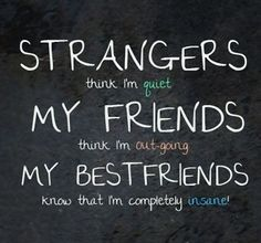 Strangers think I'm quiet. My friends think I'm out-going. My best friends know that I'm completely insane for me = so true! We are best fr. Bff Quotes, Best Friend Quotes, Friendship Quotes, Great Quotes, My Best Friend, Quotes To Live By, Best Friends, Funny Quotes, Inspirational Quotes