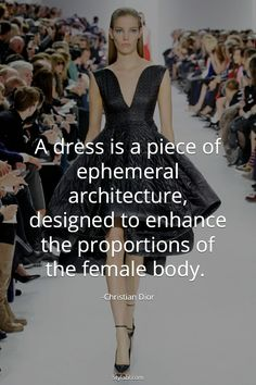 Christian Dior quote: A dress is a piece of ephemeral architecture, designed to enhance the proportion of the female body. Fashion Designer Quotes, Fashion Quotes, Dior Fashion, Fashion Beauty, Fashion Tips, Fashion Ideas, Dior Quotes, Divas, Fashion Words