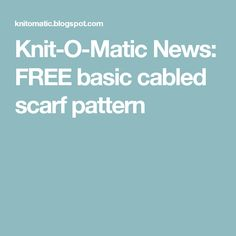 Knit-O-Matic News: FREE basic cabled scarf pattern