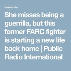 She misses being a guerrilla, but this former FARC fighter is starting a new life back home | Public Radio International