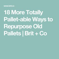 18 More Totally Pallet-able Ways to Repurpose Old Pallets | Brit + Co