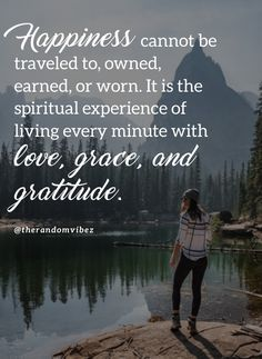 Happiness cannot be traveled to, owned, earned, or worn. It is the spiritual experience of living every minute with love, grace, and gratitude. #Behappyquotes #Happinessquotes #Imhappyquotes #Spreadhappinessquotes #Begladquotes #Smilequotes #Lovequotes #Gratitudequotes #Gracefulquotes #Lifequote #Deepquotes #Beautifulwords #Peacefulquotes #Quotesaboutpatience #Emotionalquotes #Quotesontolerance #Healingquotes #Quotes #Quotesonmemories #Instaquotes #Dailyquotes #Quoteoftheday #therandomvibez Happy Quotes Images, Im Happy Quotes, Good Life Quotes, Wisdom Quotes, Without You Quotes, Self Inspirational Quotes, Patience Quotes, Grace Quotes, Good Morning Friends Quotes