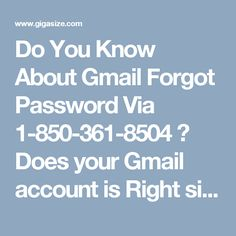Do You Know About Gmail Forgot Password Via 1-850-361-8504 ? Does your Gmail account is Right sit without moving because of Gmail forgot password 1-850-361-8504 issue? By then, why not you are endeavoring it to recover? The decision of recovering password is troublesome yet moreover less monotonous. Basically go to recovery option and take after the methods influenced a demand to do, it to will lead you to productive recuperation of password.Call on our number for ensured specific offer…