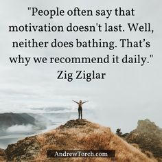 """People often say that motivation doesn't last. Well, neither does bathing. That's why we recommend it daily."" Zig Ziglar"
