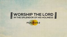 Worship the Lord (Ps. 29:2)