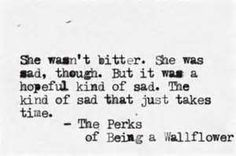 She wasn't bitter. She was sad, though. BUt it was a hopeful kind of sad. The kind of sad that just takes time. - The Perks of Being a Wallflower