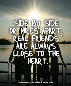 Side by side or miles apart, real friends are always close to the heart.