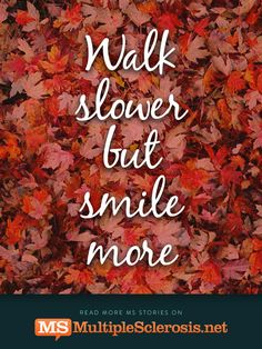 MS quotes - Walk slower but smile more | MultipleSclerosis.net