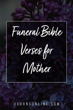 Here is our collection of Funeral Scriptures, including Bible verses and readings for mothers.