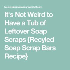 It's Not Weird to Have a Tub of Leftover Soap Scraps {Recyled Soap Scrap Bars Recipe}