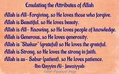 """Emulating the Attributes of Allah Allah is All-Forgiving, so He loves those who forgive. Allah is Beautiful, so He loves beauty. Allah is All- Knowing, so He loves people of knowledge. Allah is Generous, so He loves generosity. Allah is """"Shakur"""" (grateful) so He loves the grateful. Allah is Strong, so He loves the strong in faith. Allah is as- Sabur (patient), so He loves patience. -Ibn Qayyim Al- Jawziyyah King Of Kings, Meaning Of Life, Alhamdulillah, Love People, Deen, Islamic Quotes, Forgiveness, Patience, Muslim"""