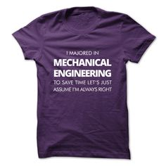 I Majored In Mechanical Engineering To Save Time Lets Just Assume Im Always Right T Shirt