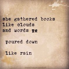 She gathered books like clouds and words poured down like rain.