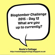 Rosie's Cottage: Blogtember Challenge Day 12 What Are You Up To?