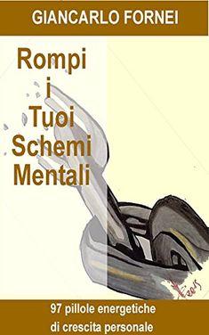 Rompii Tuoi Schemi Mentali...: 97 pillole energetiche di Crescita Personale... di Giancarlo Fornei http://www.amazon.it/dp/B01BEXUVXW/ref=cm_sw_r_pi_dp_BLHSwb132TP2N
