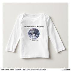 "The Geek Shall Inherit The Earth Tshirt #earth #bluemarbleearth #geek #shallinherit #humor #funny #saying #wordsandunwords Here's a baby tee for any baby who knows that ""The Geek Shall Inherit The Earth""."