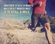 Whether it's a 14 minute mile or a 7 minute mile, it's still a mile
