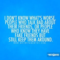 I don't know what's worse. People who talk bad about their friends, or people who know they have fake friends but still keep them around - Quotes, Sayings and Images - myInstaQuotes