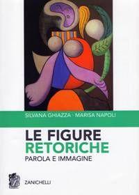 Le figure retoriche : parola e immagine / Silvana Ghiazza, Marisa Napoli - Bologna : Zanichelli, 2007