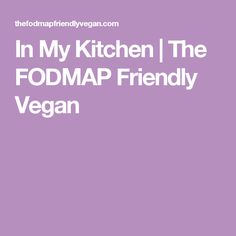 In My Kitchen | The FODMAP Friendly Vegan