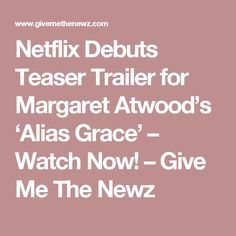 Netflix Debuts Teaser Trailer for Margaret Atwood's 'Alias Grace' – Watch Now! – Give Me The Newz